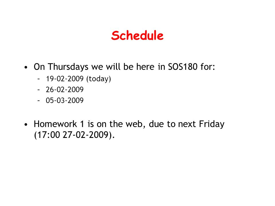 Schedule On Thursdays we will be here in SOS180 for: –19-02-2009 (today) –26-02-2009 –05-03-2009 Homework 1 is on the web, due to next Friday (17:00 27-02-2009).