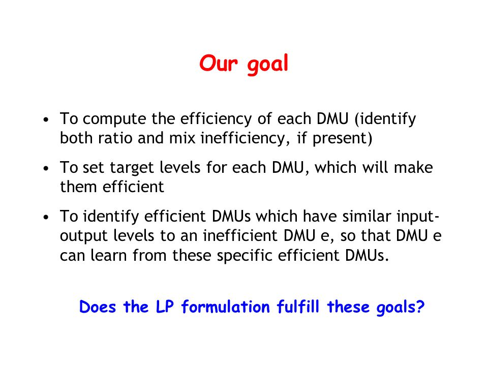 Our goal To compute the efficiency of each DMU (identify both ratio and mix inefficiency, if present) To set target levels for each DMU, which will make them efficient To identify efficient DMUs which have similar input- output levels to an inefficient DMU e, so that DMU e can learn from these specific efficient DMUs.