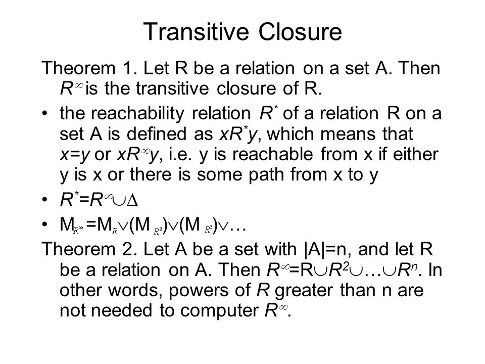 Transitive Closure Theorem 1. Let R be a relation on a set A. Then R  is the transitive closure of R. the reachability relation R * of a relation R o