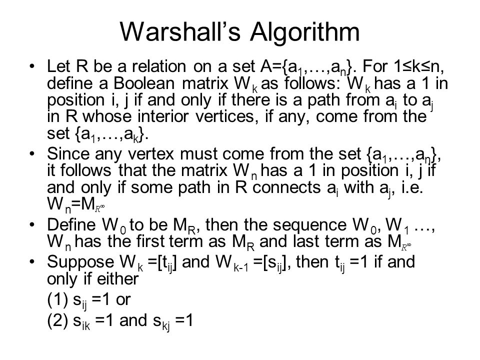 Warshall's Algorithm Let R be a relation on a set A={a 1,…,a n }. For 1≤k≤n, define a Boolean matrix W k as follows: W k has a 1 in position i, j if a