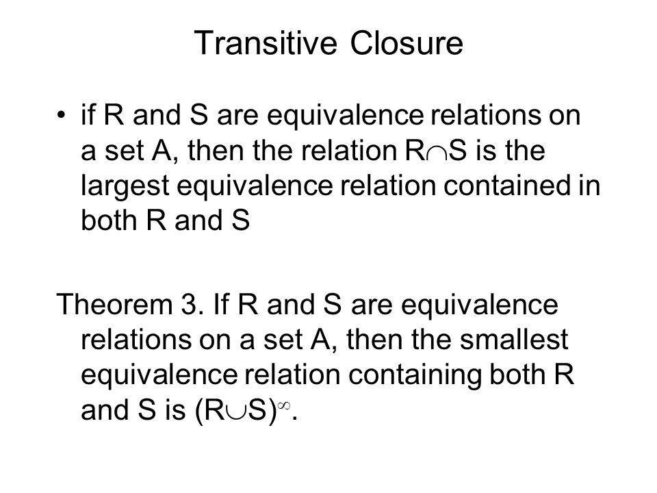 Transitive Closure if R and S are equivalence relations on a set A, then the relation R  S is the largest equivalence relation contained in both R and S Theorem 3.