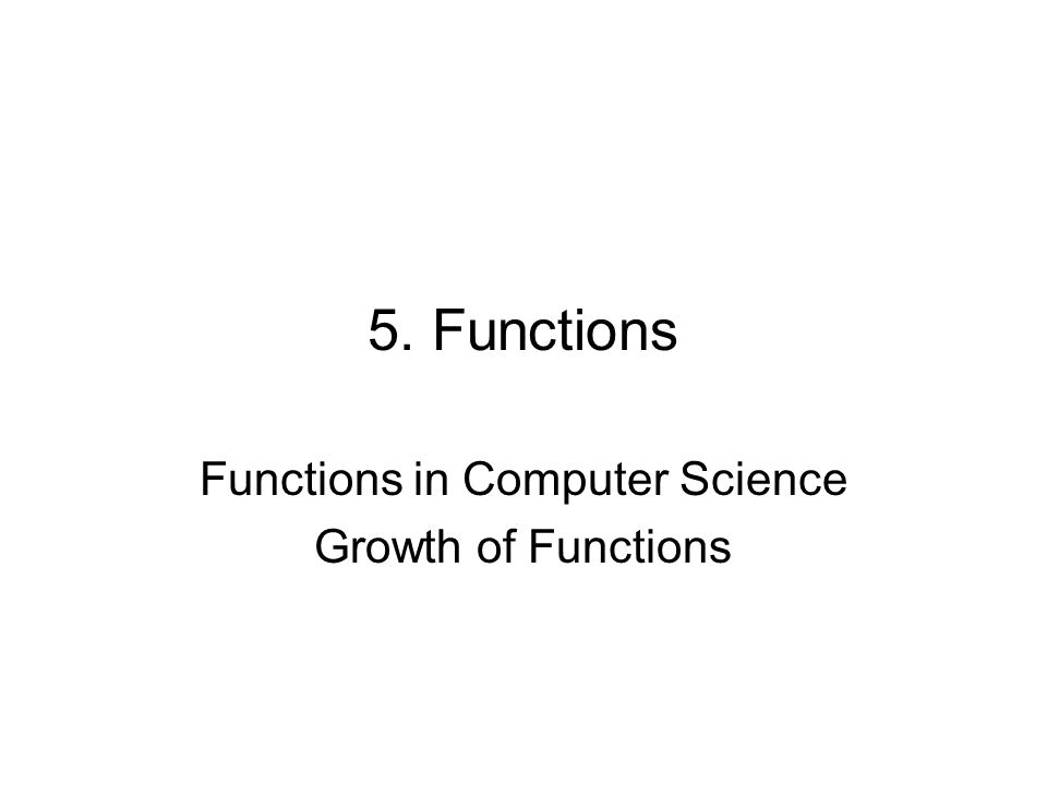 5. Functions Functions in Computer Science Growth of Functions