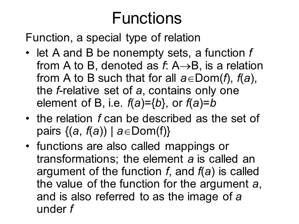 Functions Function, a special type of relation let A and B be nonempty sets, a function f from A to B, denoted as f: A  B, is a relation from A to B such that for all a  Dom(f), f(a), the f-relative set of a, contains only one element of B, i.e.