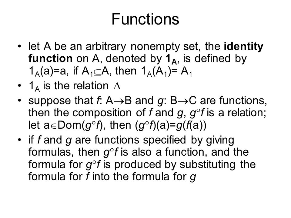 Functions let A be an arbitrary nonempty set, the identity function on A, denoted by 1 A, is defined by 1 A (a)=a, if A 1  A, then 1 A (A 1 )= A 1 1