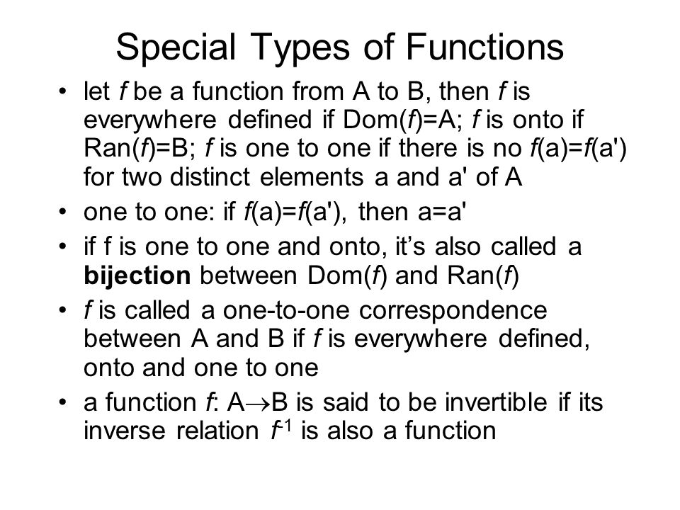 Special Types of Functions let f be a function from A to B, then f is everywhere defined if Dom(f)=A; f is onto if Ran(f)=B; f is one to one if there is no f(a)=f(a ) for two distinct elements a and a of A one to one: if f(a)=f(a ), then a=a if f is one to one and onto, it's also called a bijection between Dom(f) and Ran(f) f is called a one-to-one correspondence between A and B if f is everywhere defined, onto and one to one a function f: A  B is said to be invertible if its inverse relation f -1 is also a function