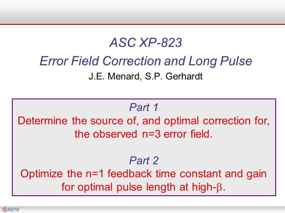 ASC XP-823 Error Field Correction and Long Pulse J.E. Menard, S.P. Gerhardt Part 1 Determine the source of, and optimal correction for, the observed n