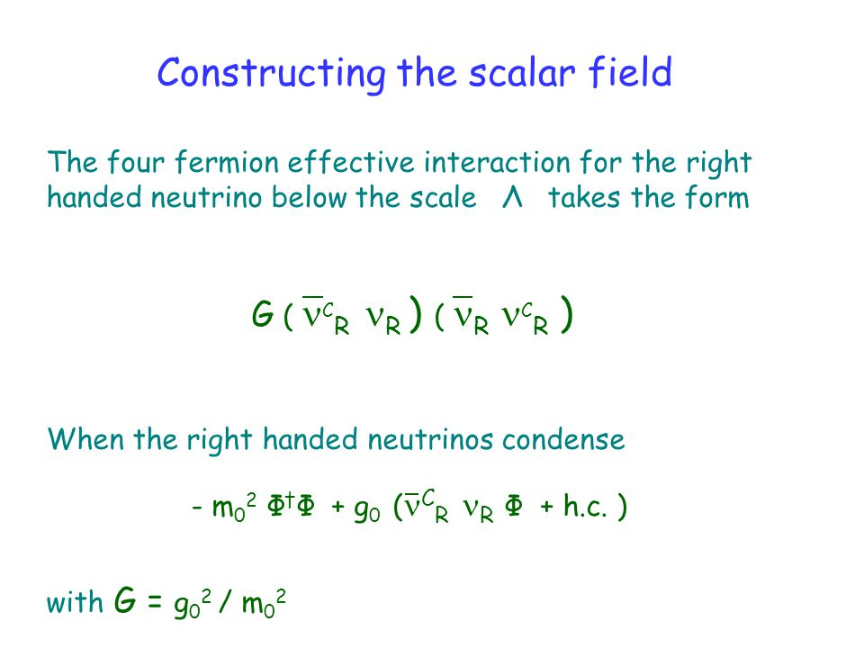 Constructing the scalar field The four fermion effective interaction for the right handed neutrino below the scale Λ takes the form G ( C R R ) ( R C R ) When the right handed neutrinos condense - m 0 2 Φ † Φ + g 0 ( C R R Φ + h.c.