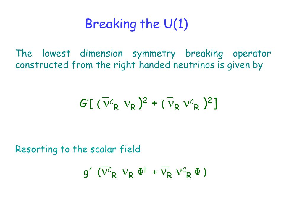Breaking the U(1) The lowest dimension symmetry breaking operator constructed from the right handed neutrinos is given by G'[ ( C R R ) 2 + ( R C R ) 2 ] Resorting to the scalar field g´ ( C R R Φ † + R C R Φ )