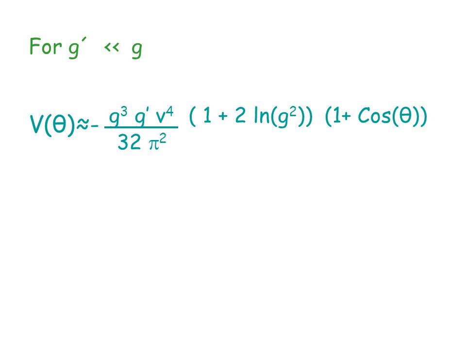 For g´ ‹‹ g V(θ)≈- g 3 g' v 4 ( 1 + 2 ln(g 2 )) (1+ Cos(θ)) 32  2