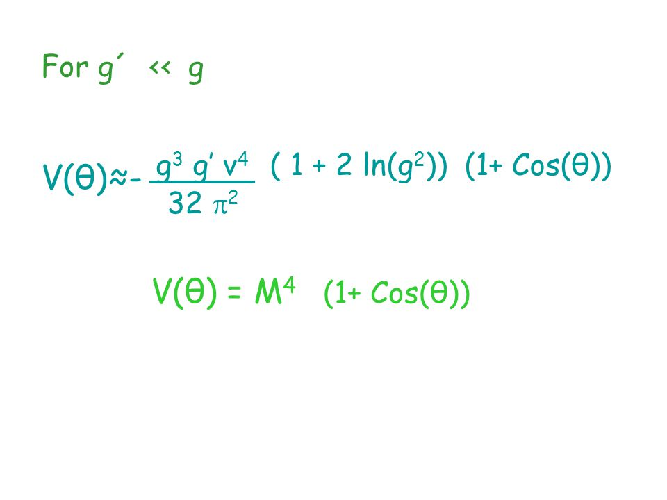For g´ ‹‹ g V(θ)≈- V(θ) = M 4 (1+ Cos(θ)) g 3 g' v 4 ( 1 + 2 ln(g 2 )) (1+ Cos(θ)) 32  2
