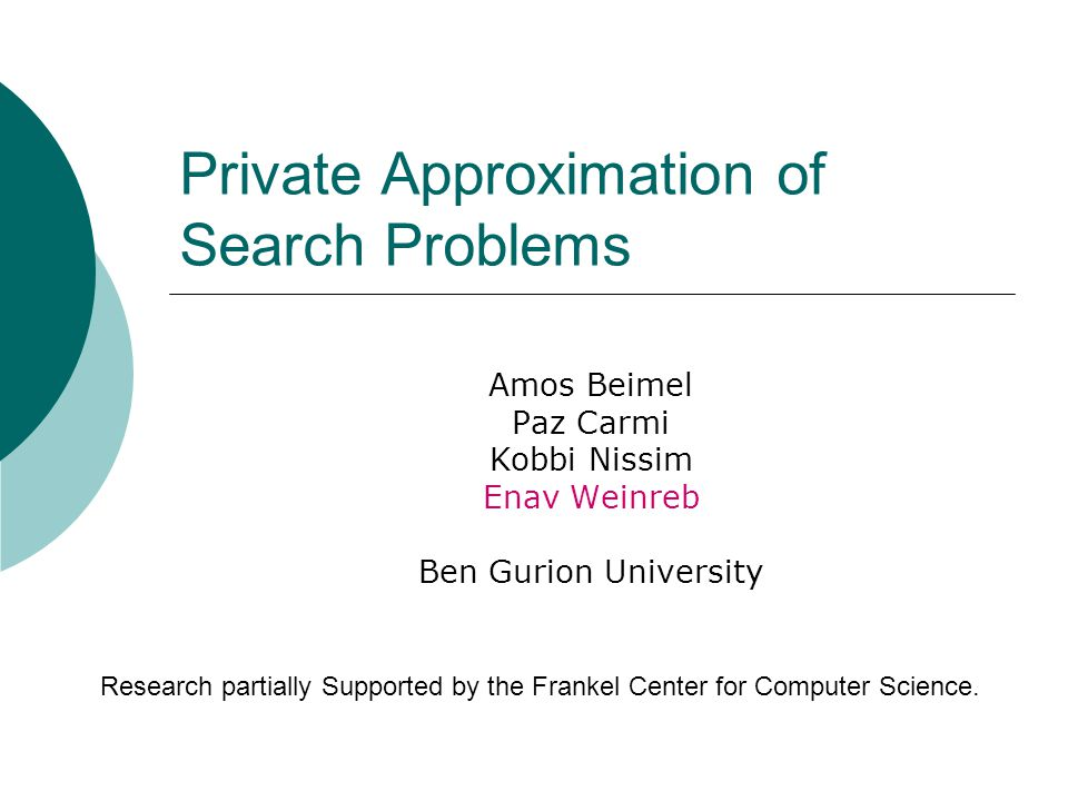 Private Approximation of Search Problems Amos Beimel Paz Carmi Kobbi Nissim Enav Weinreb Ben Gurion University Research partially Supported by the Frankel Center for Computer Science.