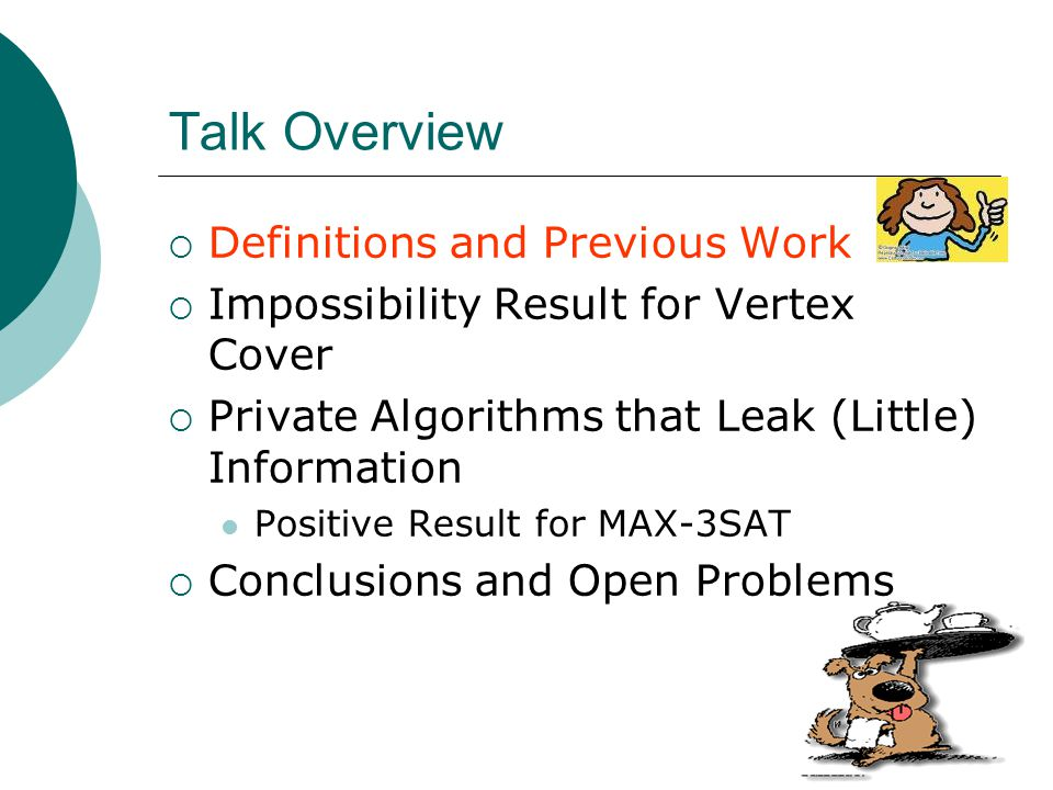 Talk Overview  Definitions and Previous Work  Impossibility Result for Vertex Cover  Private Algorithms that Leak (Little) Information Positive Result for MAX-3SAT  Conclusions and Open Problems