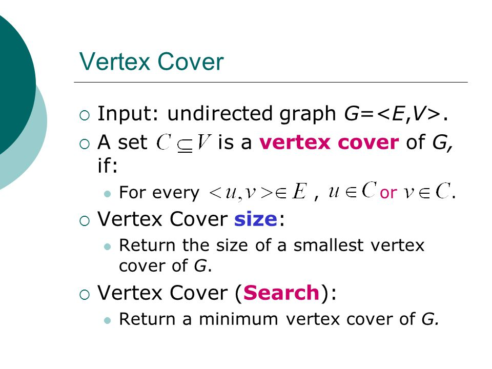 Vertex Cover  Input: undirected graph G=.  A set is a vertex cover of G, if: For every, or.