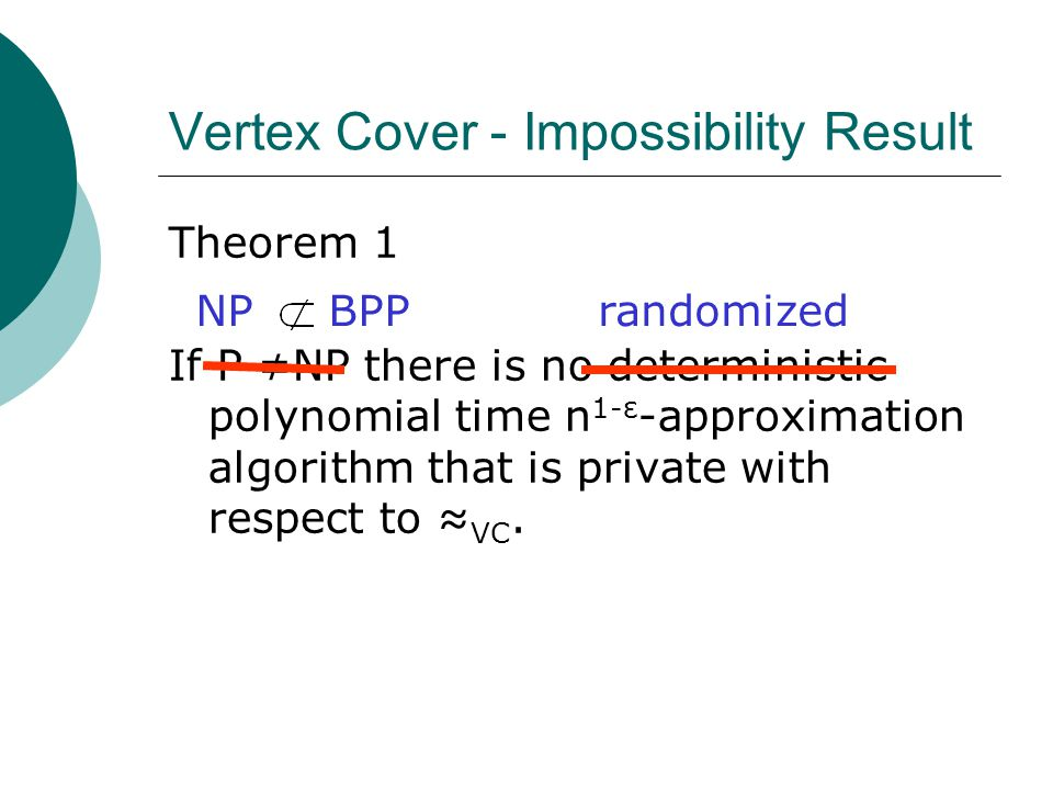 Vertex Cover - Impossibility Result Theorem 1 If P ≠NP there is no deterministic polynomial time n 1-ε -approximation algorithm that is private with respect to ≈ VC.