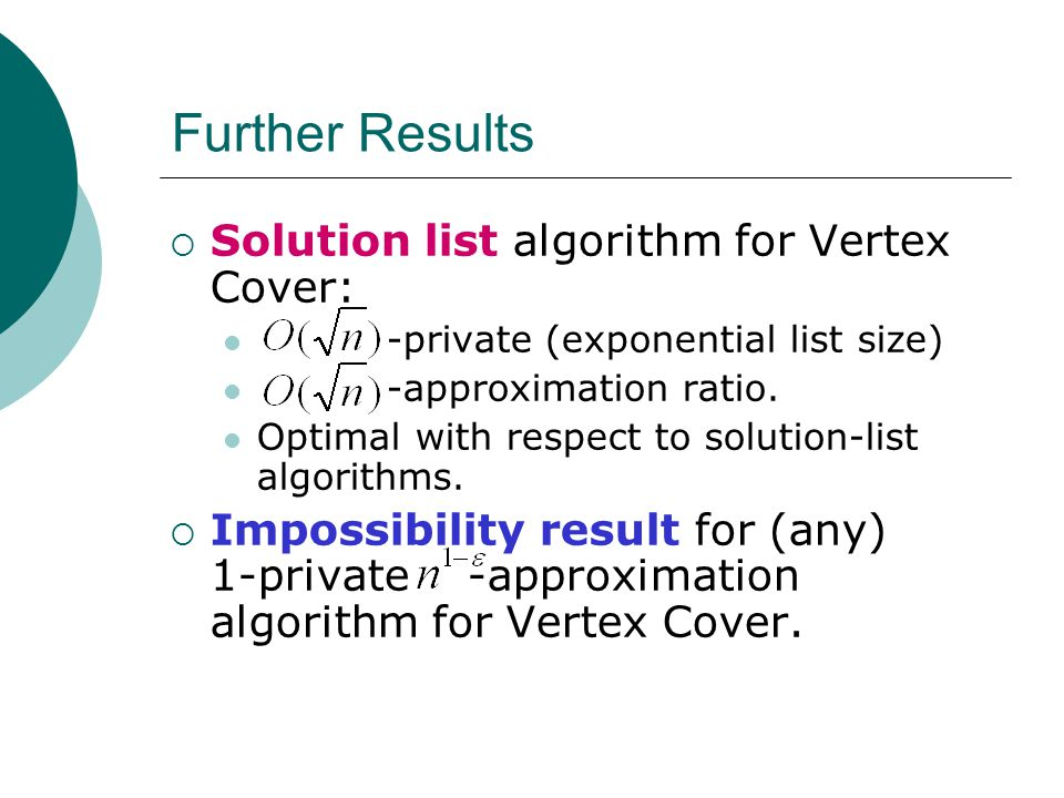 Further Results  Solution list algorithm for Vertex Cover: -private (exponential list size) -approximation ratio.