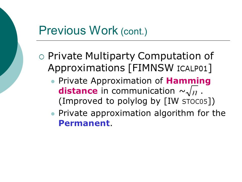 Previous Work (cont.)  Private Multiparty Computation of Approximations [FIMNSW ICALP01 ] Private Approximation of Hamming distance in communication ~.