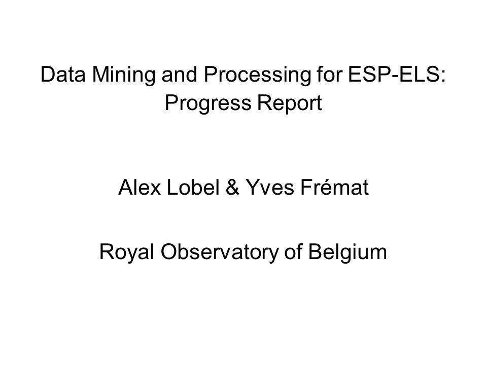 Data Mining and Processing for ESP-ELS: Progress Report Alex Lobel & Yves Frémat Royal Observatory of Belgium