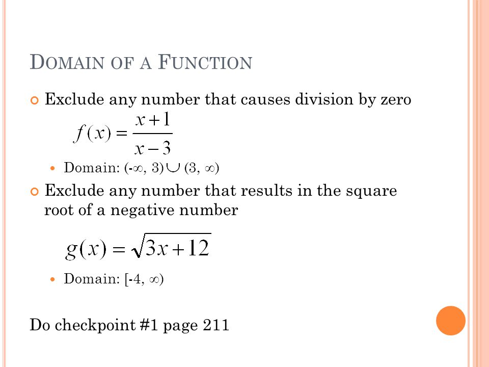 D OMAIN OF A F UNCTION Exclude any number that causes division by zero Domain: (-∞, 3) (3, ∞) Exclude any number that results in the square root of a negative number Domain: [-4, ∞) Do checkpoint #1 page 211
