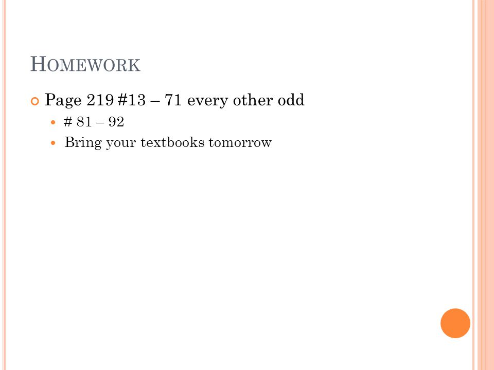 H OMEWORK Page 219 #13 – 71 every other odd # 81 – 92 Bring your textbooks tomorrow