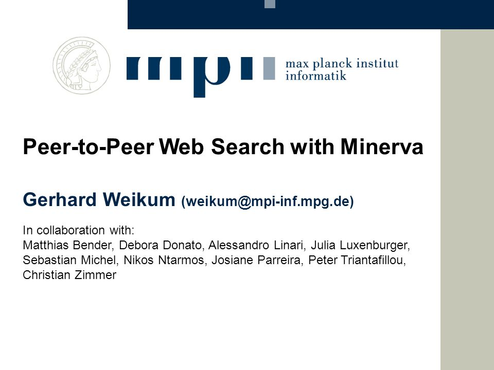 Gerhard Weikum (weikum@mpi-inf.mpg.de) Peer-to-Peer Web Search with Minerva In collaboration with: Matthias Bender, Debora Donato, Alessandro Linari,