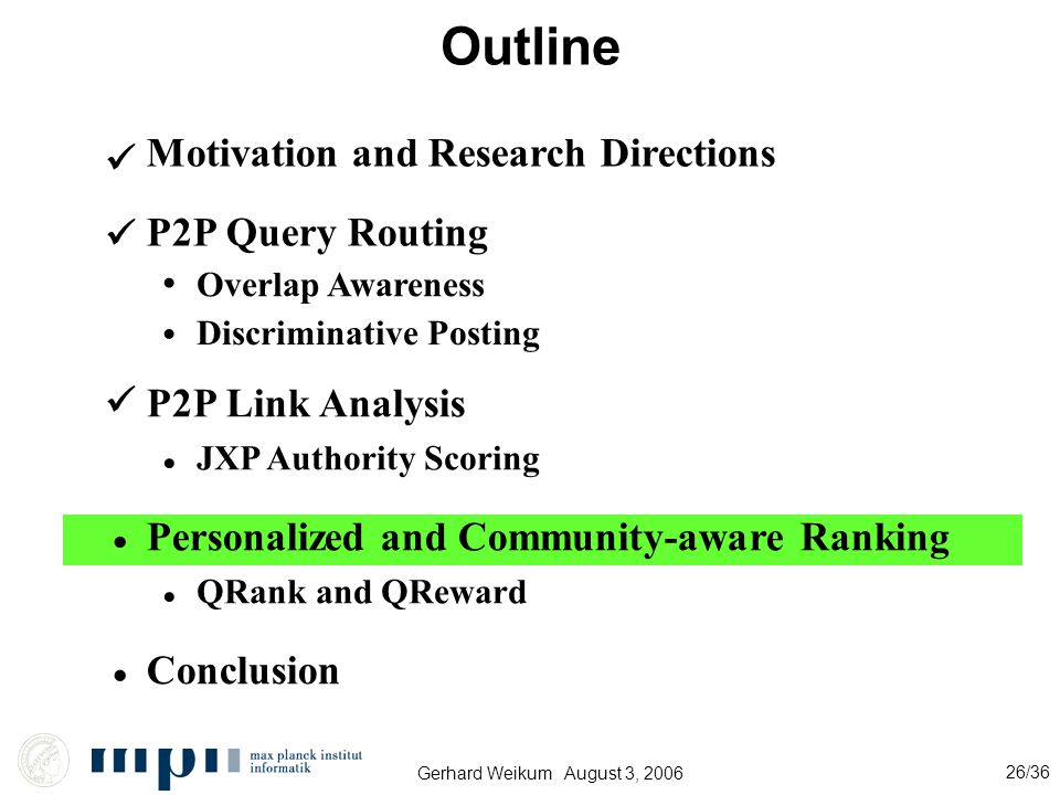 Gerhard Weikum August 3, 2006 26/36 Outline Motivation and Research Directions P2P Query Routing P2P Link Analysis Conclusion Overlap Awareness Discriminative Posting JXP Authority Scoring Personalized and Community-aware Ranking QRank and QReward