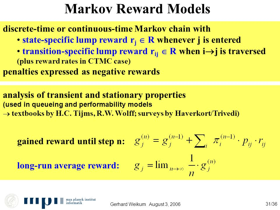 Gerhard Weikum August 3, 2006 31/36 Markov Reward Models discrete-time or continuous-time Markov chain with state-specific lump reward r j  R whenever j is entered transition-specific lump reward r ij  R when i  j is traversed (plus reward rates in CTMC case) penalties expressed as negative rewards analysis of transient and stationary properties (used in queueing and performability models  textbooks by H.C.