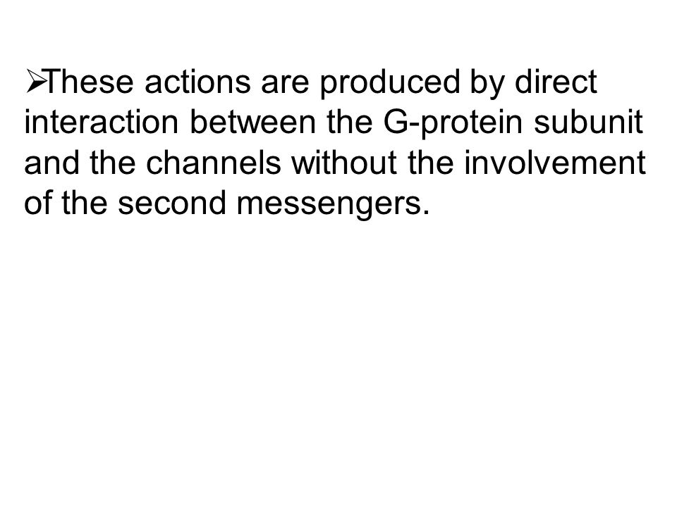  These actions are produced by direct interaction between the G-protein subunit and the channels without the involvement of the second messengers.