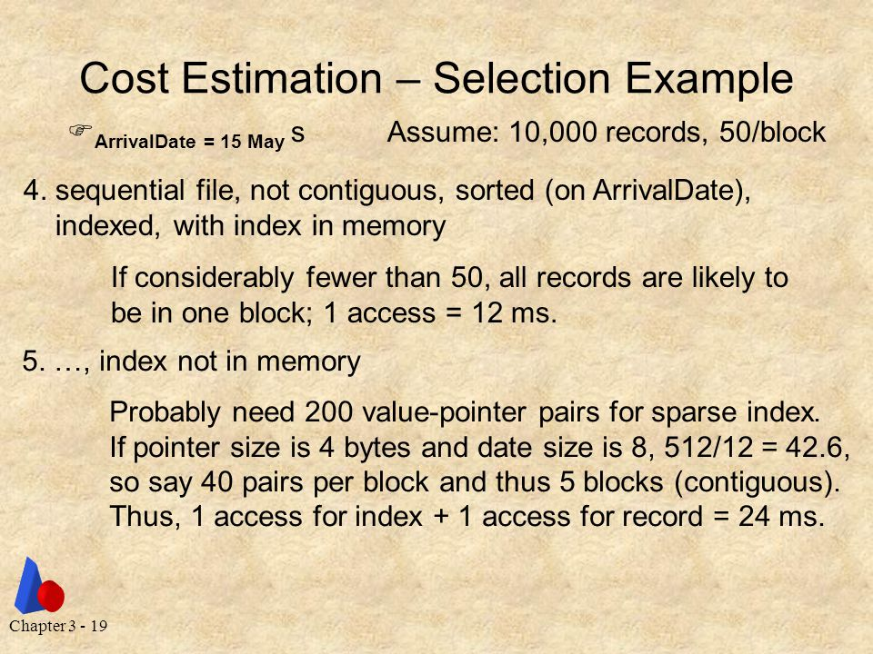 Chapter 3 - 19 Cost Estimation – Selection Example  ArrivalDate = 15 May sAssume: 10,000 records, 50/block 4.