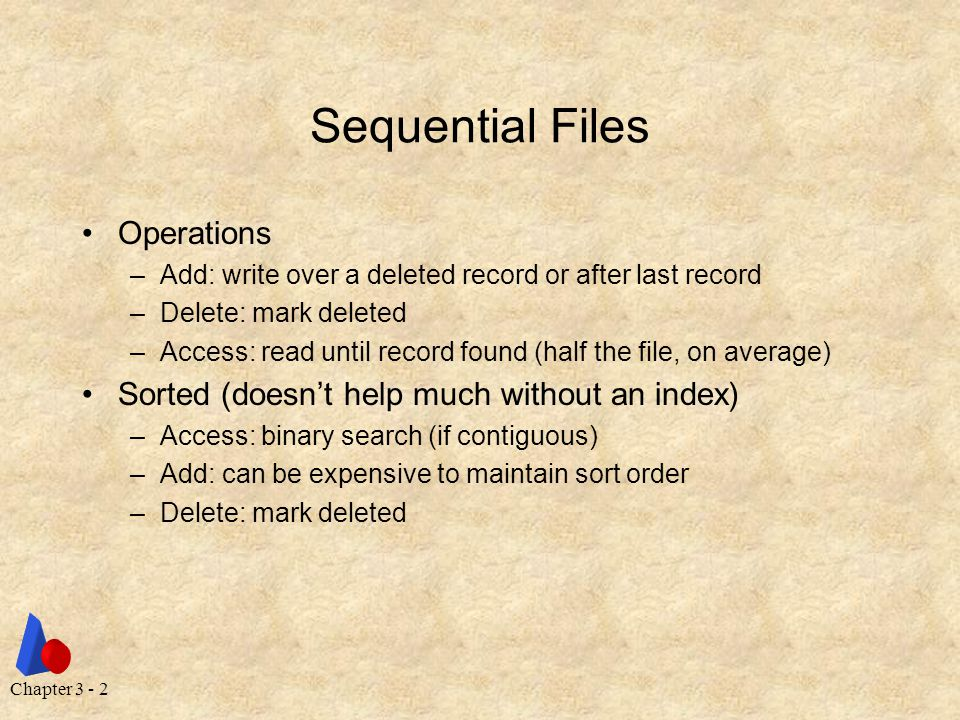 Chapter 3 - 2 Sequential Files Operations –Add: write over a deleted record or after last record –Delete: mark deleted –Access: read until record found (half the file, on average) Sorted (doesn't help much without an index) –Access: binary search (if contiguous) –Add: can be expensive to maintain sort order –Delete: mark deleted