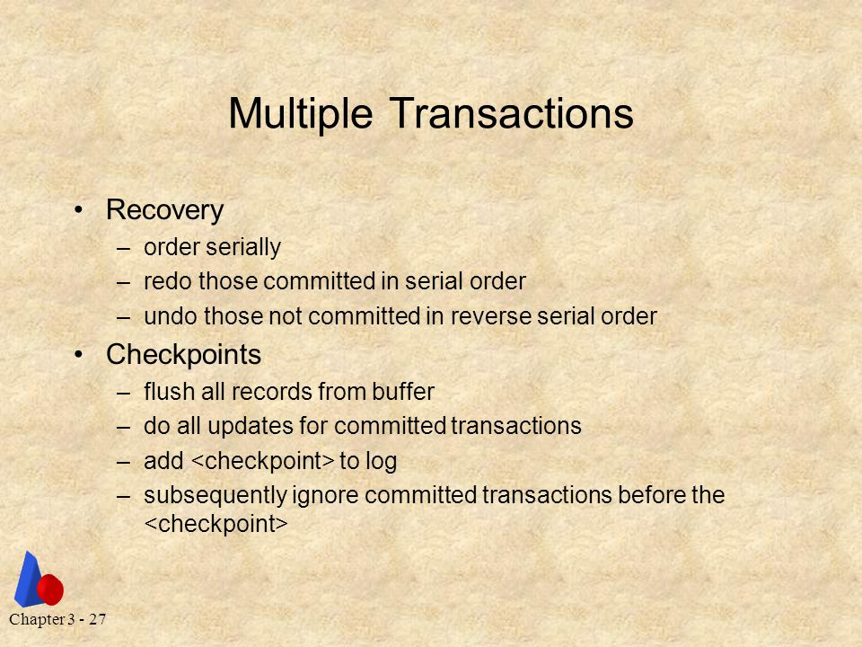 Chapter 3 - 27 Multiple Transactions Recovery –order serially –redo those committed in serial order –undo those not committed in reverse serial order Checkpoints –flush all records from buffer –do all updates for committed transactions –add to log –subsequently ignore committed transactions before the