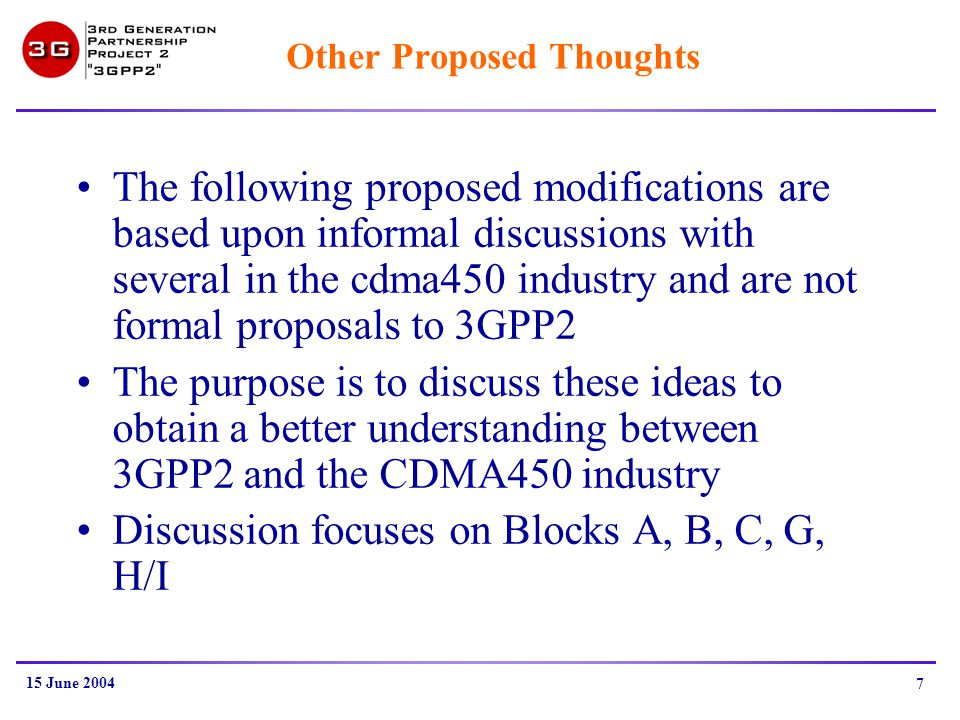 15 June 2004 7 Other Proposed Thoughts The following proposed modifications are based upon informal discussions with several in the cdma450 industry and are not formal proposals to 3GPP2 The purpose is to discuss these ideas to obtain a better understanding between 3GPP2 and the CDMA450 industry Discussion focuses on Blocks A, B, C, G, H/I
