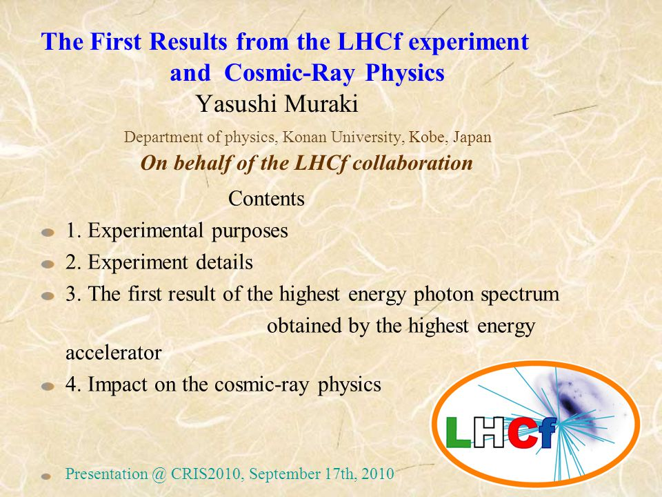 The First Results from the LHCf experiment and Cosmic-Ray Physics Yasushi Muraki Department of physics, Konan University, Kobe, Japan On behalf of the LHCf collaboration Contents 1.