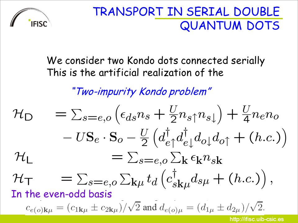 http://ifisc.uib-csic.es TRANSPORT IN SERIAL DOUBLE QUANTUM DOTS We consider two Kondo dots connected serially This is the artificial realization of the Two-impurity Kondo problem In the even-odd basis