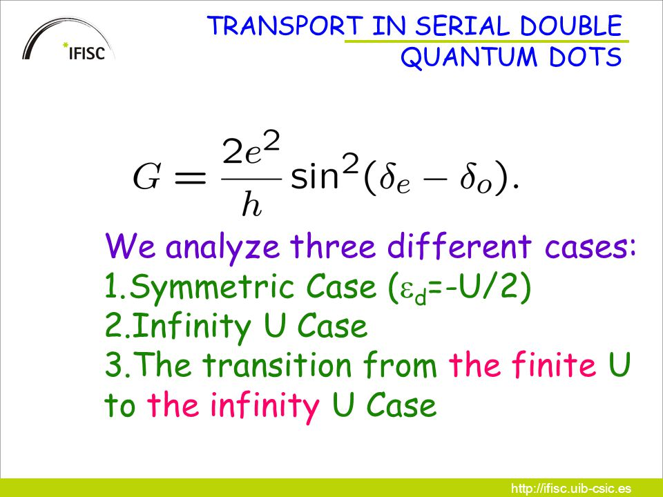http://ifisc.uib-csic.es TRANSPORT IN SERIAL DOUBLE QUANTUM DOTS We analyze three different cases: 1.Symmetric Case (  d =-U/2) 2.Infinity U Case 3.The transition from the finite U to the infinity U Case