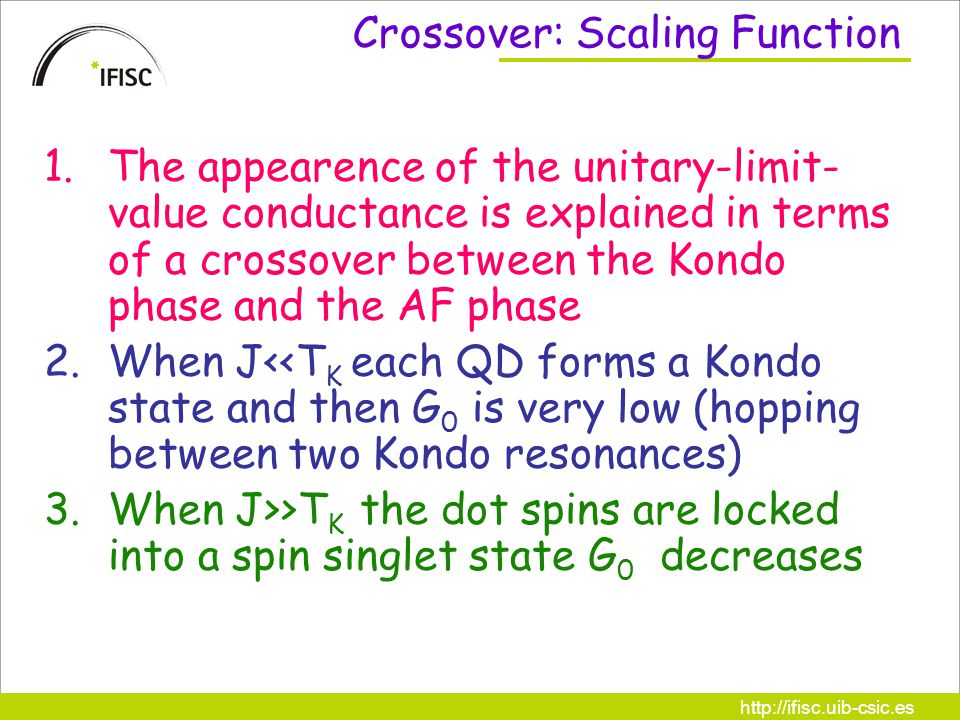 http://ifisc.uib-csic.es Crossover: Scaling Function 1.The appearence of the unitary-limit- value conductance is explained in terms of a crossover between the Kondo phase and the AF phase 2.When J<<T K each QD forms a Kondo state and then G 0 is very low (hopping between two Kondo resonances) 3.When J>>T K the dot spins are locked into a spin singlet state G 0 decreases