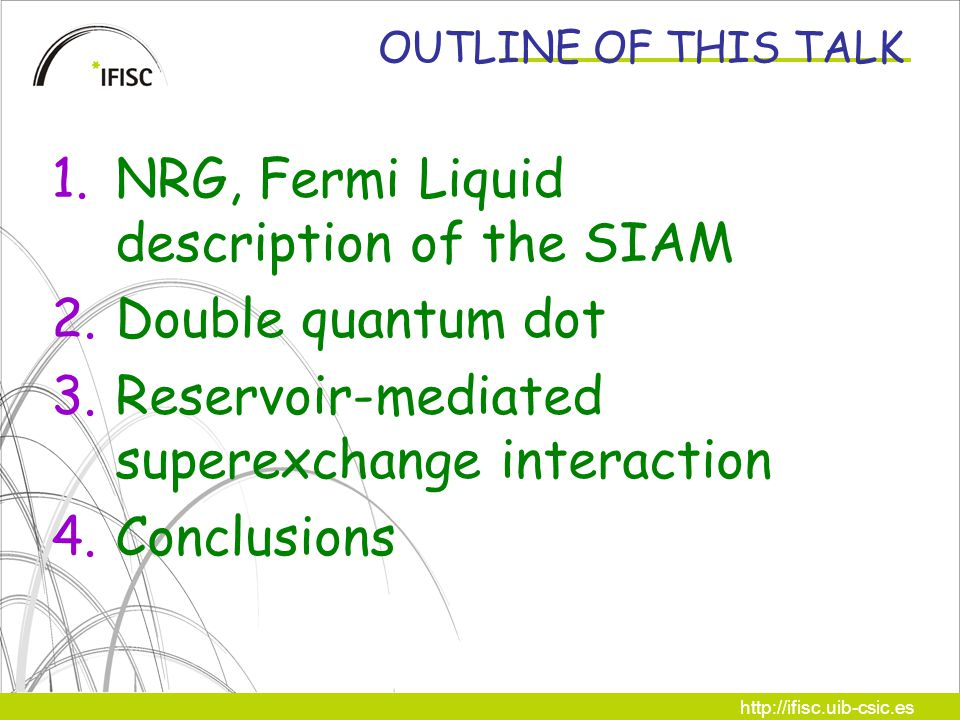 http://ifisc.uib-csic.es OUTLINE OF THIS TALK 1.NRG, Fermi Liquid description of the SIAM 2.Double quantum dot 3.Reservoir-mediated superexchange interaction 4.Conclusions