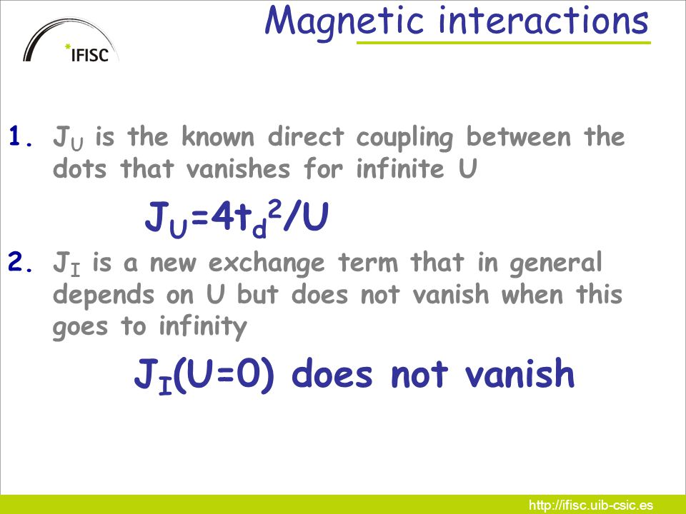 http://ifisc.uib-csic.es Magnetic interactions 1.J U is the known direct coupling between the dots that vanishes for infinite U J U =4t d 2 /U 2.J I is a new exchange term that in general depends on U but does not vanish when this goes to infinity J I (U=0) does not vanish