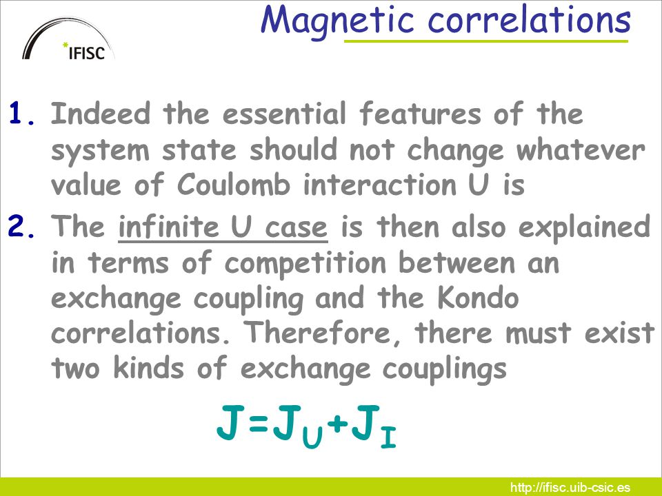 http://ifisc.uib-csic.es Magnetic correlations 1.Indeed the essential features of the system state should not change whatever value of Coulomb interaction U is 2.The infinite U case is then also explained in terms of competition between an exchange coupling and the Kondo correlations.
