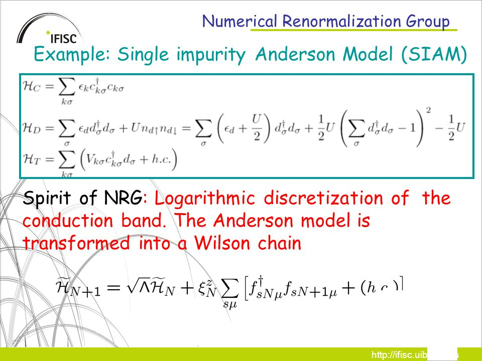 http://ifisc.uib-csic.es Numerical Renormalization Group Spirit of NRG: Logarithmic discretization of the conduction band.