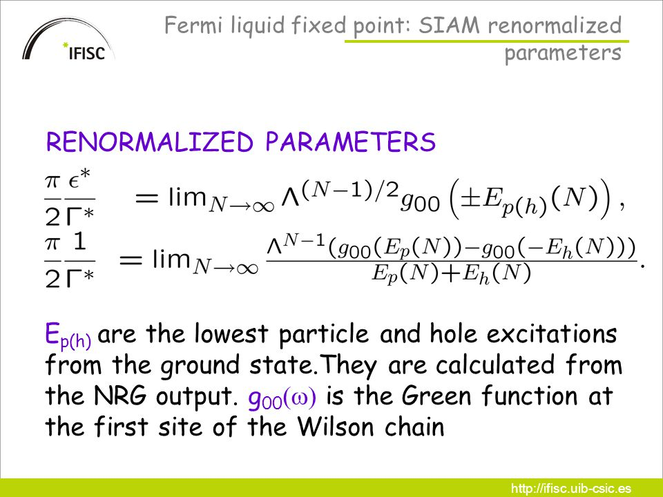 http://ifisc.uib-csic.es Fermi liquid fixed point: SIAM renormalized parameters RENORMALIZED PARAMETERS E p(h) are the lowest particle and hole excitations from the ground state.They are calculated from the NRG output.