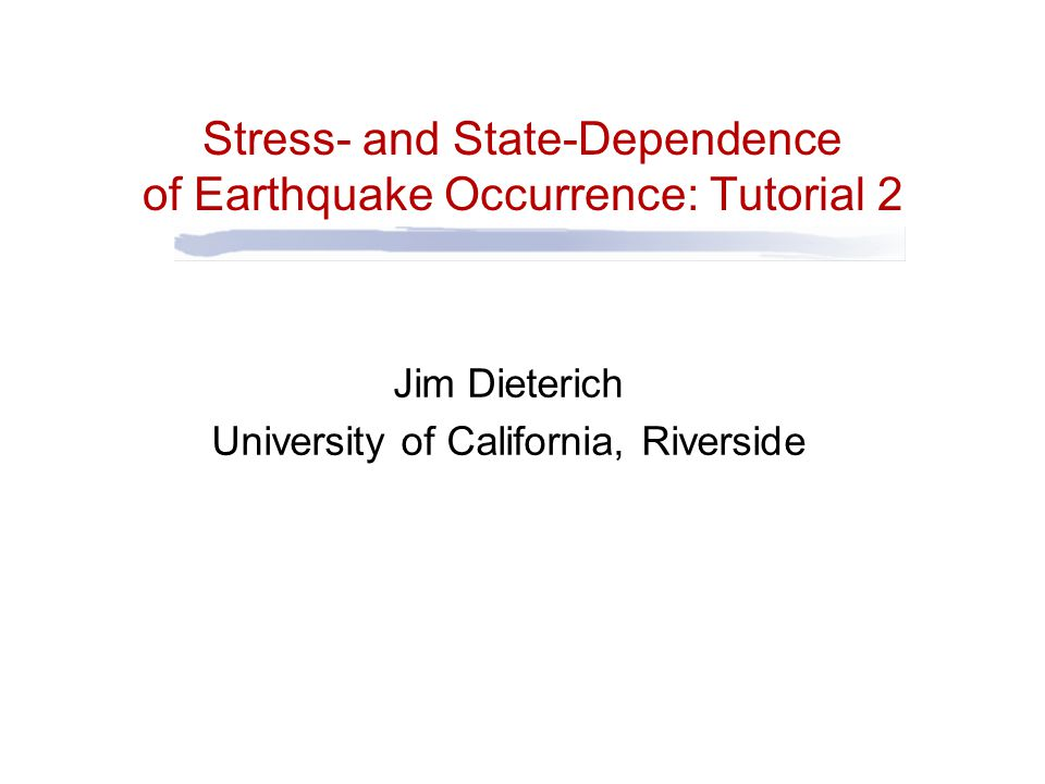 Stress- and State-Dependence of Earthquake Occurrence: Tutorial 2 Jim Dieterich University of California, Riverside