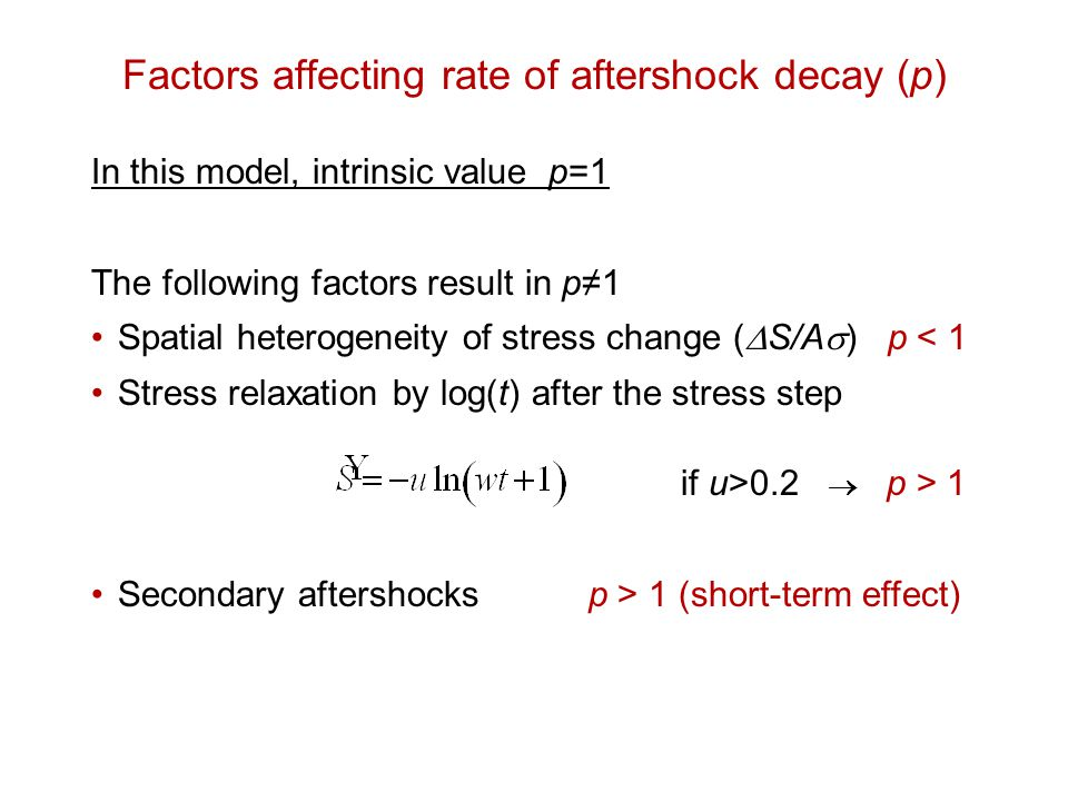 Factors affecting rate of aftershock decay (p) In this model, intrinsic value p=1 The following factors result in p≠1 Spatial heterogeneity of stress change (  S/A  ) p < 1 Stress relaxation by log(t) after the stress step if u>0.2  p > 1 Secondary aftershocks p > 1 (short-term effect)