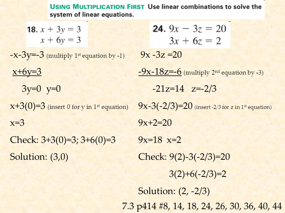 7.3 p414 #8, 14, 18, 24, 26, 30, 36, 40, 44 -x-3y=-3 (multiply 1 st equation by -1) x+6y=3 3y=0 y=0 x+3(0)=3 (insert 0 for y in 1 st equation) x=3 Check: 3+3(0)=3; 3+6(0)=3 Solution: (3,0) 9x -3z =20 -9x-18z=-6 (multiply 2 nd equation by -3) -21z=14 z=-2/3 9x-3(-2/3)=20 (insert -2/3 for z in 1 st equation) 9x+2=20 9x=18 x=2 Check: 9(2)-3(-2/3)=20 3(2)+6(-2/3)=2 Solution: (2, -2/3)