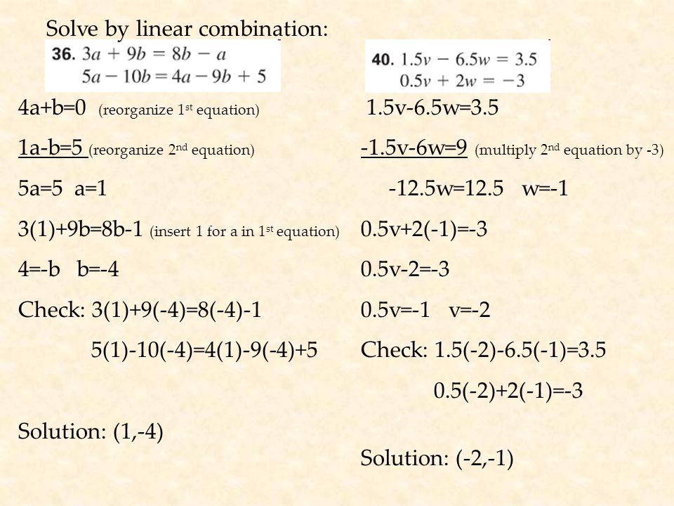 Solve by linear combination: 4a+b=0 (reorganize 1 st equation) 1a-b=5 (reorganize 2 nd equation) 5a=5 a=1 3(1)+9b=8b-1 (insert 1 for a in 1 st equation) 4=-b b=-4 Check: 3(1)+9(-4)=8(-4)-1 5(1)-10(-4)=4(1)-9(-4)+5 Solution: (1,-4) 1.5v-6.5w=3.5 -1.5v-6w=9 (multiply 2 nd equation by -3) -12.5w=12.5 w=-1 0.5v+2(-1)=-3 0.5v-2=-3 0.5v=-1 v=-2 Check: 1.5(-2)-6.5(-1)=3.5 0.5(-2)+2(-1)=-3 Solution: (-2,-1)