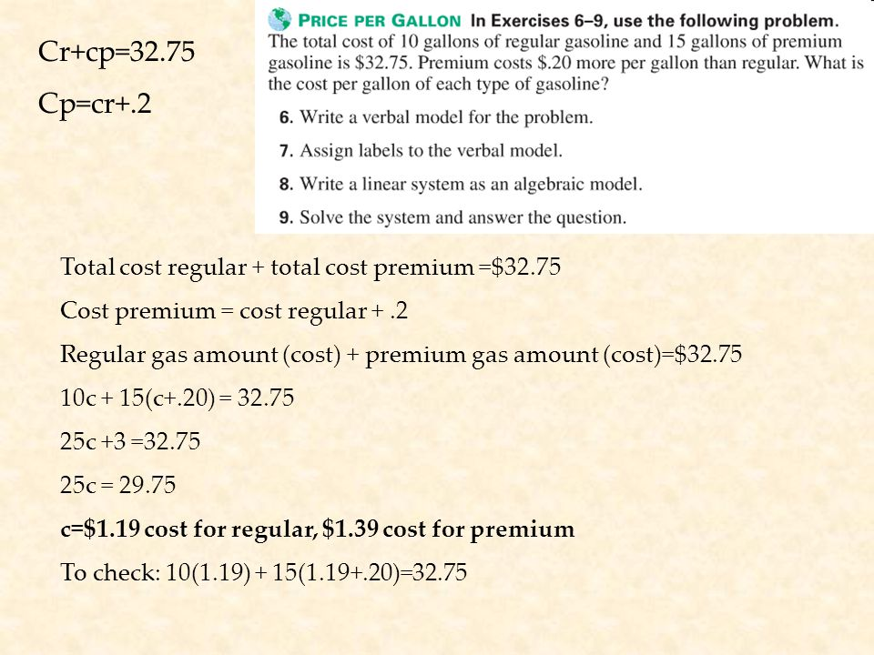Total cost regular + total cost premium =$32.75 Cost premium = cost regular +.2 Regular gas amount (cost) + premium gas amount (cost)=$32.75 10c + 15(c+.20) = 32.75 25c +3 =32.75 25c = 29.75 c=$1.19 cost for regular, $1.39 cost for premium To check: 10(1.19) + 15(1.19+.20)=32.75 Cr+cp=32.75 Cp=cr+.2
