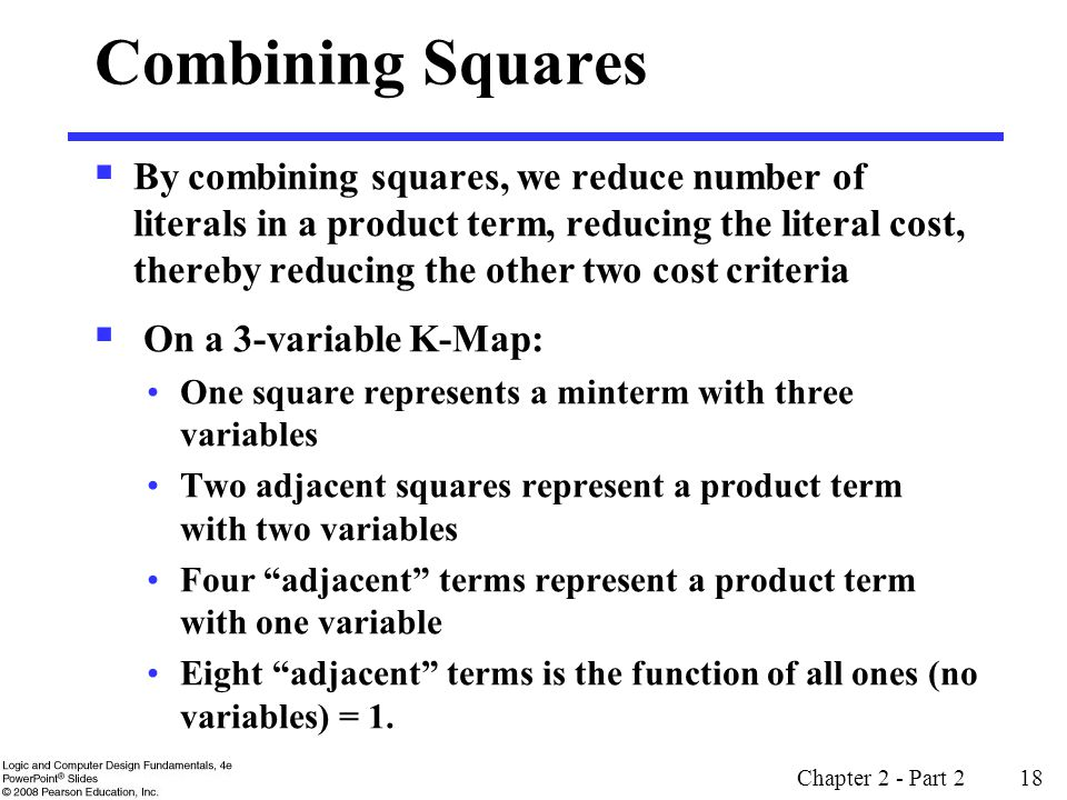 Chapter 2 - Part 2 18 Combining Squares  By combining squares, we reduce number of literals in a product term, reducing the literal cost, thereby reducing the other two cost criteria  On a 3-variable K-Map: One square represents a minterm with three variables Two adjacent squares represent a product term with two variables Four adjacent terms represent a product term with one variable Eight adjacent terms is the function of all ones (no variables) = 1.