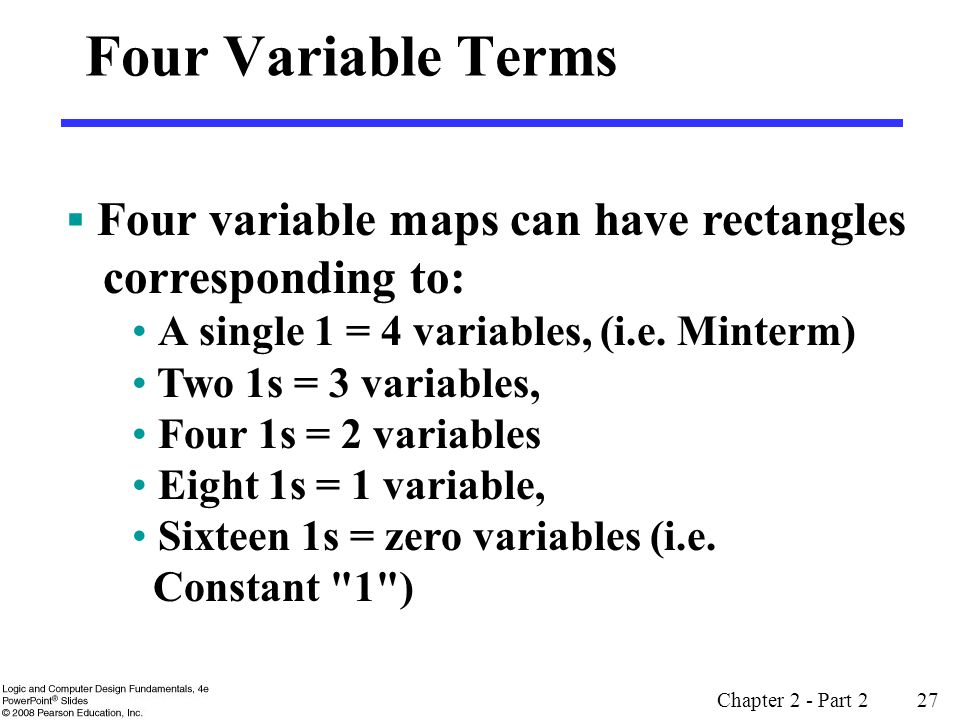 Chapter 2 - Part 2 27 Four Variable Terms  Four variable maps can have rectangles corresponding to: A single 1 = 4 variables, (i.e.