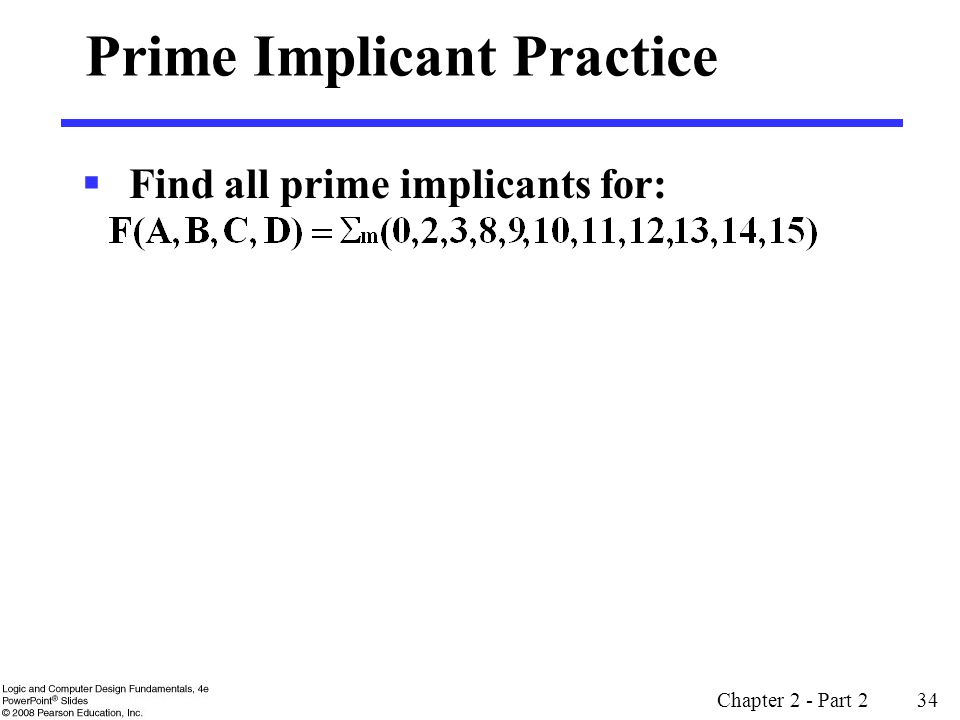 Chapter 2 - Part 2 34 Prime Implicant Practice  Find all prime implicants for: