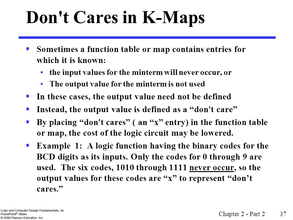 Chapter 2 - Part 2 37  Sometimes a function table or map contains entries for which it is known : the input values for the minterm will never occur, or The output value for the minterm is not used  In these cases, the output value need not be defined  Instead, the output value is defined as a don t care  By placing don t cares ( an x entry) in the function table or map, the cost of the logic circuit may be lowered.