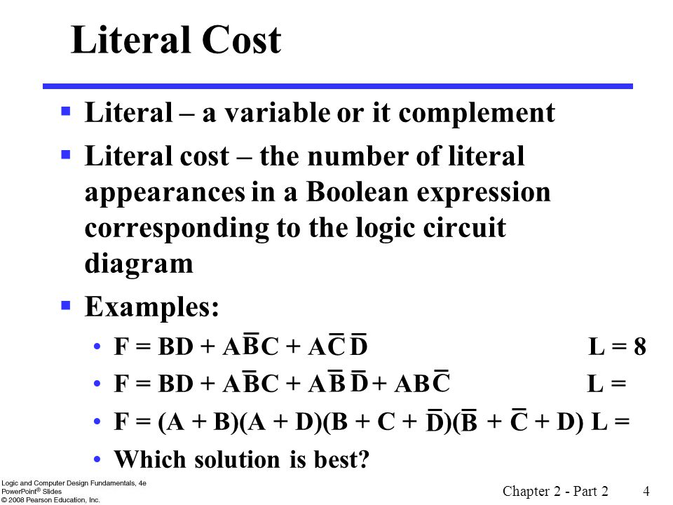 Chapter 2 - Part 2 4 D  Literal – a variable or it complement  Literal cost – the number of literal appearances in a Boolean expression corresponding to the logic circuit diagram  Examples: F = BD + A C + A L = 8 F = BD + A C + A + AB L = F = (A + B)(A + D)(B + C + )( + + D) L = Which solution is best.